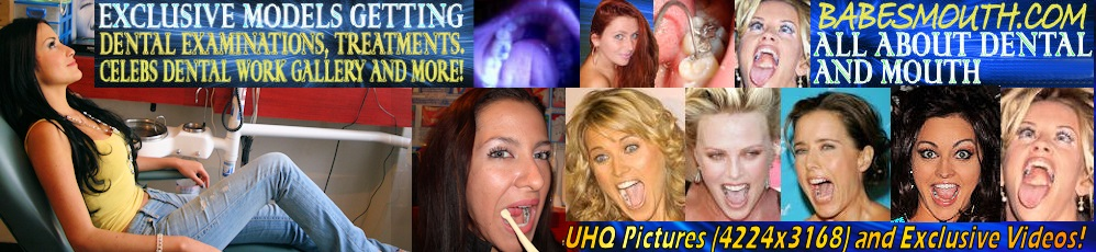 BabesMouth.com Beautiful celebs and girls showing their mouths, teeth, fillings, throats, tongues and all oral related! Dental images, dental cases.